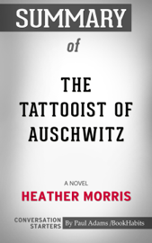Summary of The Tattooist of Auschwitz: A Novel by Heather Morris  Conversation Starters