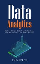 Data Analytics The New Ultimate Guide To Understanding Using Data Analytics Data Mining Big Data