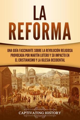 La Reforma: Una guía fascinante sobre la revolución religiosa provocada por Martín Lutero y su impacto en el cristianismo y la Iglesia occidental