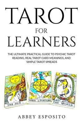 Tarot For Learners: The Ultimate Practical Guide to Psychic Tarot Reading, Real Tarot Card Meanings, and Simple Tarot Spreads