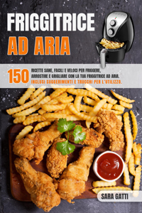 Friggitrice Ad Aria:150 ricette sane facili e veloci per friggere, arrostire e grigliare con la tua friggitrice ad aria. Inclusi suggerimenti e trucchi per l'utilizzo. Libro Cover