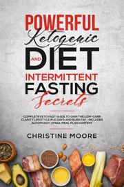Powerful Ketogenic Diet And Intermittent Fasting Secrets Complete Keto Fast Guide To Gain The Low Carb Clarity Lifestyle In 21 Days And Burn Fat Includes Autophagy Omad Meal Plan Content