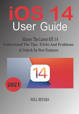 IOS 14 User Guide: Master The Latest iOS 14, Understand The Tips, Trick And Problems & Unlock Its New Features