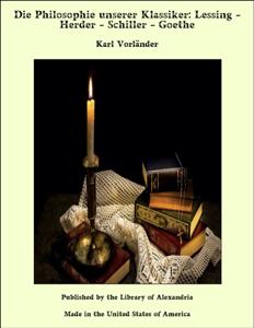Die Philosophie unserer Klassiker: Lessing - Herder - Schiller - Goethe