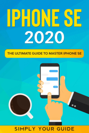 iPHONE SE 2020 - The Ultimate Guide to Master iPhone SE