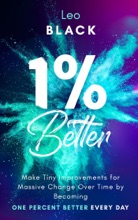 1% Better: Make Tiny Improvements For Massive Change Over Time By Becoming One Percent Better Every Day