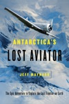 Antarcticas Lost Aviator The Epic Adventure To Explore The Last Frontier On Earth