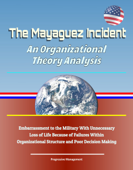 The Mayaguez Incident: An Organizational Theory Analysis - Embarrassment to the Military With Unnecessary Loss of Life Because of Failures Within Organizational Structure and Poor Decision Making