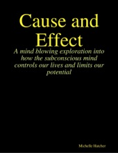 Cause and Effect. A Mind Blowing Exploration into how the Subconscious Mind Controls our Lives and Limits our Potential