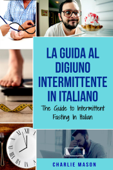 La Guida al Digiuno Intermittente In Italiano/ The Guide to Intermittent Fasting In Italian (Italian Edition)
