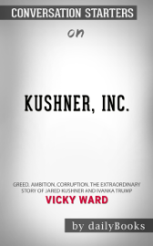 Kushner, Inc.: Greed. Ambition. Corruption. The Extraordinary Story of Jared Kushner and Ivanka Trump by Vicky Ward: Conversation Starters
