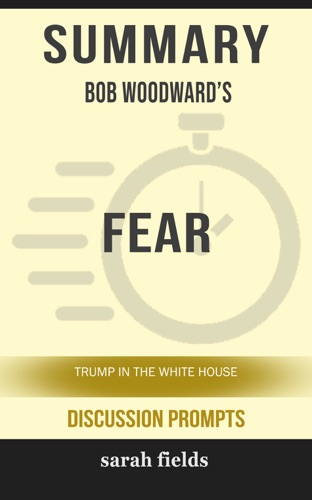 Sarah Fields - Summary of Fear: Trump in the White House by Bob Woodward (Discussion Prompts)