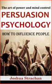 Persuasion Psychology: How to Influence People