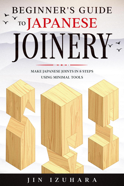 Beginner's Guide to Japanese Joinery: Make Japanese Joints in 8 Steps With Minimal Tools