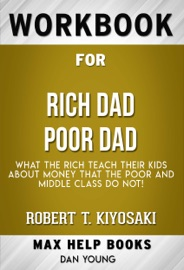 Rich Dad Poor Dad What The Rich Teach Their Kids About Money That The Poor And Middle Class Do Not By Robert T Kiyosaki Maxhelp Workbooks