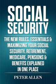Social Security: The New Rules, Essentials & Maximizing Your Social Security, Retirement, Medicare, Pensions & Benefits Explained In One Place