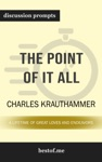The Point Of It All A Lifetime Of Great Loves And Endeavors By Charles Krauthammer Discussion Prompts