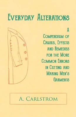 Everyday Alterations - A Compendium of Causes, Effects and Remedies for the More Common Errors in Cutting and Making Men's Garments