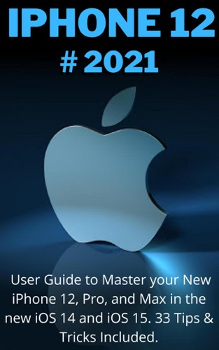 iPHONE 12: 2021 User Guide to Master your New iPhone 12, Pro, Max and Mini in the new iOS 14 and iOS 15. 33 Tips & Tricks Included E-Book Download