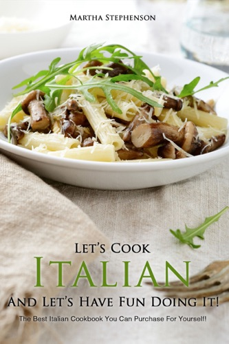 Let's Cook Italian And Let's Have Fun Doing It!: The Best Italian Cookbook You Can Purchase for Yourself!!