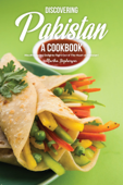 Discovering Pakistan: A Cookbook : Mouthwatering Delights Right Out of The Heart of Pakistan!