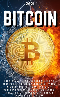 Bitcoin: 2021 Innovative Beginner's Guide.  Everything You Need to Know About Cryptocurrencies and the Technology that Powers Them