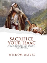 Sacrifice Your Isaac - A Guide To Building An Effective Music Ministry