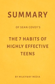 Summary Of Sean Covey S The 7 Habits Of Highly Effective Teens By Milkyway Media