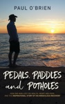 Pedals Paddles And Potholes How One Man Lost His Health Heart And Hope And The Inspirational Story Of His Miraculous Recovery