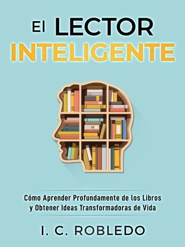 El Lector Inteligente: Cómo Aprender Profundamente de los Libros y Obtener Ideas Transformadoras de Vida