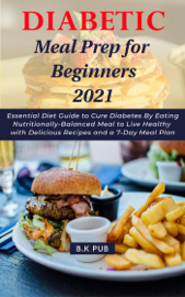 Diabetic Meal Prep for Beginners 2021: Essential Diet Guide to Cure Diabetes By Eating Nutritionally-Balanced Meal to Live Healthy with Delicious Recipes and a 7-Day Meal Plan