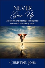 Never Give Up: 20 Life-Changing Steps to Help You Get What You Really Want