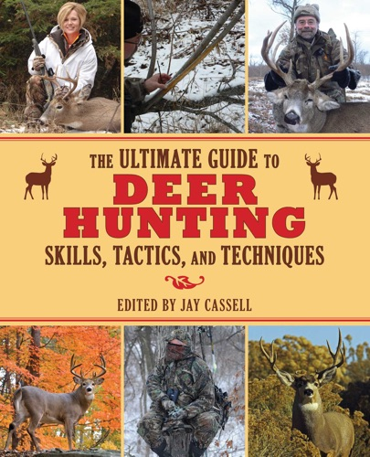 Jay Cassell - The Ultimate Guide to Deer Hunting Skills, Tactics, and Techniques