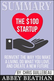 Summary The 100 Startup Reinvent The Way You Make A Living Do What You Love And Create A New Future