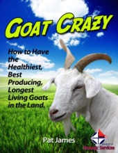 Goat Crazy: How to Have the Healthiest, Best Producing, Longest Living Goats In the Land.
