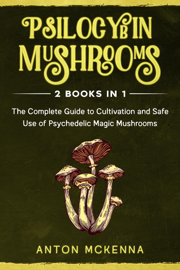 Psilocybin Mushrooms: 2 Books in 1 - The Complete Guide to Cultivation and Safe Use of Psychedelic Magic Mushrooms