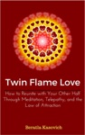 Twin Flame Love How To Reunite With Your Other Half Through Meditation Telepathy And The Law Of Attraction