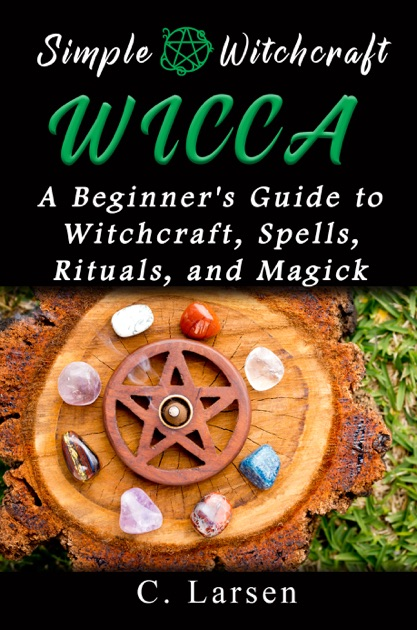 Wicca: A Beginner's Guide to Witchcraft, Spells, Rituals, and Magick by C   Larsen on Apple Books