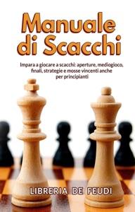 Manuale di Scacchi: Impara a giocare a scacchi: aperture, mediogioco, finale, strategie e mosse vincenti anche per principianti Book Cover