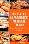 Ricetta Per La Friggitrice Ad Aria In Italiano/ Recipe For the Air Fryer in Italian (Italian Edition)