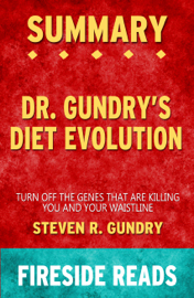 Dr. Gundry's Diet Evolution: Turn Off the Genes That Are Killing You and Your Waistline by Steven R. Gundry: Summary by Fireside Reads