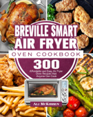 Breville Smart Air Fryer Oven Cookbook:300 Affordable and Easy Air Fryer Oven Recipes that Anyone Can Cook
