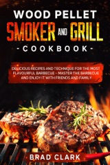 Wood Pellet Smoker and Grill Cookbook: Delicious Recipes and Technique for the Most Flavourful Barbecue – Master the Barbecue and Enjoy it With Friends and Family