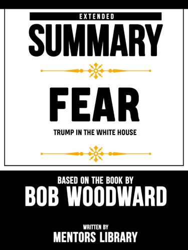 Mentors Library - Extended Summary Of Fear: Trump In the White House – Based On The Book By Bob Woodward