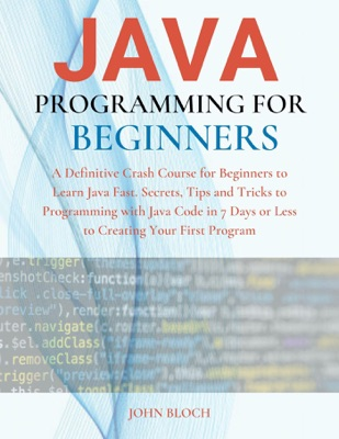 Java Programming For Beginners : A Definitive Crash Course for Beginners to Learn Java Fast. Secrets, Tips and Tricks to Programming with Java Code in 7 Days or Less to Creating Your First Program