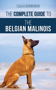 The Complete Guide to the Belgian Malinois: Selecting, Training, Socializing, Working, Feeding, and Loving Your New Malinois Puppy Book Cover