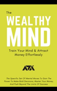 The Wealthy Mind (Train Your Mind & Attract Money Effortlessly)