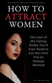 How to Attract Women: The Last of the Dating Books You'll Ever Need to Get the Girls You've Always Wanted