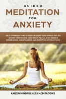 Guided Meditation for Anxiety: Self-Hypnosis and Guided Imagery for Stress Relief, Boost Confidence and Inner Peace, and Reduce Depression with Mindfulness and positive Affirmations