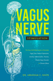 Vagus Nerve Stimulation: The Easy Self-Help Guide to Stimulate Vagal Tone, Reduce Depression, Anxiety, Inflammation, Trauma, Phobia, Sleep Disorder and Chronic Illness